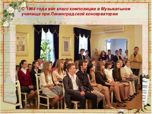 С 1964 года вёл класс композиции в Музыкальном училище при Ленинградской кон...