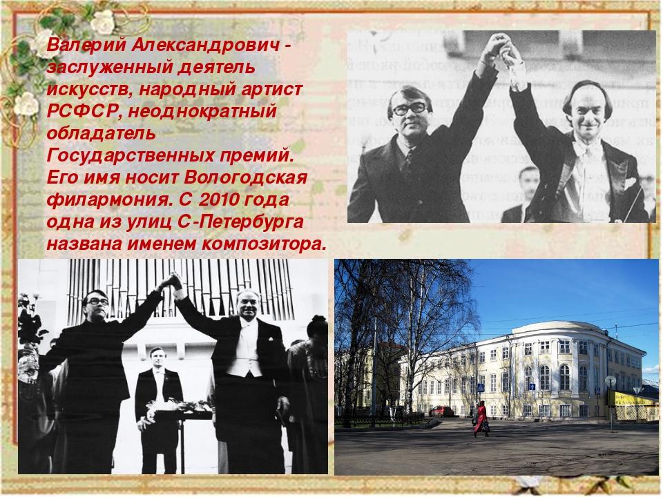 Валерий Александрович - заслуженный деятель искусств, народный артист РСФСР,...