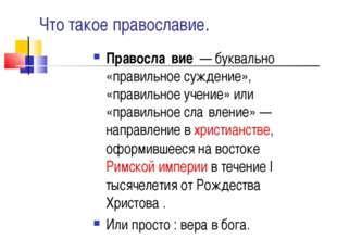 Что такое православие. Правосла́вие— буквально «правильное суждение», «прав
