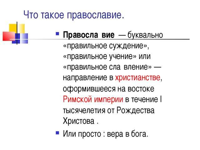 Что такое православие. Правосла́вие— буквально «правильное суждение», «прав...