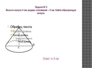 Задача № 2 Высота конуса 4 см, радиус основания – 3 см. Найти образующую кону