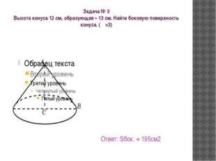 Задача № 3 Высота конуса 12 см, образующая – 13 см. Найти боковую поверхность