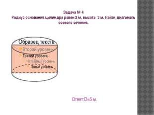 Задача № 4 Радиус основания цилиндра равен 2 м, высота 3 м. Найти диагональ о
