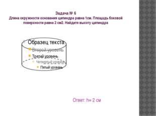 Задача № 6 Длина окружности основания цилиндра равна 1см. Площадь боковой пов