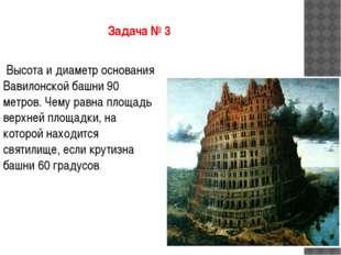 Задача № 3 Высота и диаметр основания Вавилонской башни 90 метров. Чему равна