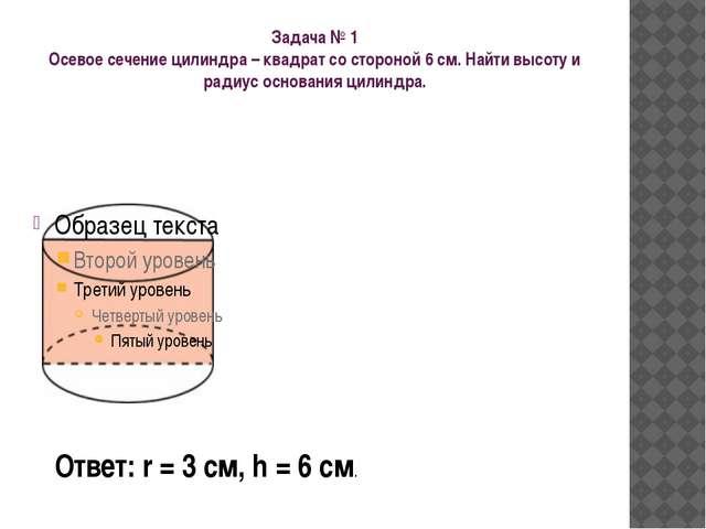 Задача № 1 Осевое сечение цилиндра – квадрат со стороной 6 см. Найти высоту и...