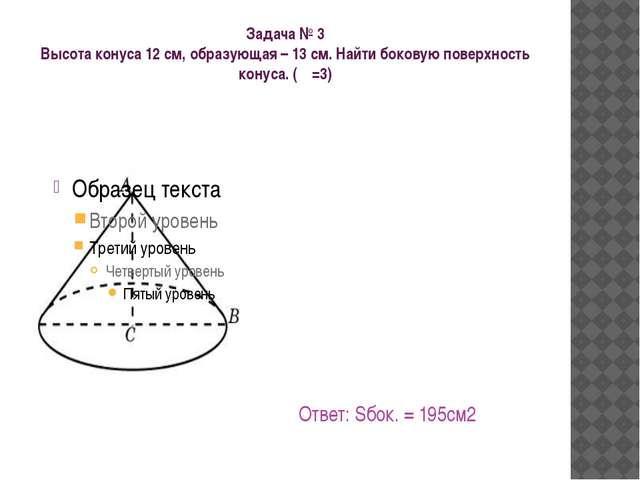Задача № 3 Высота конуса 12 см, образующая – 13 см. Найти боковую поверхность...