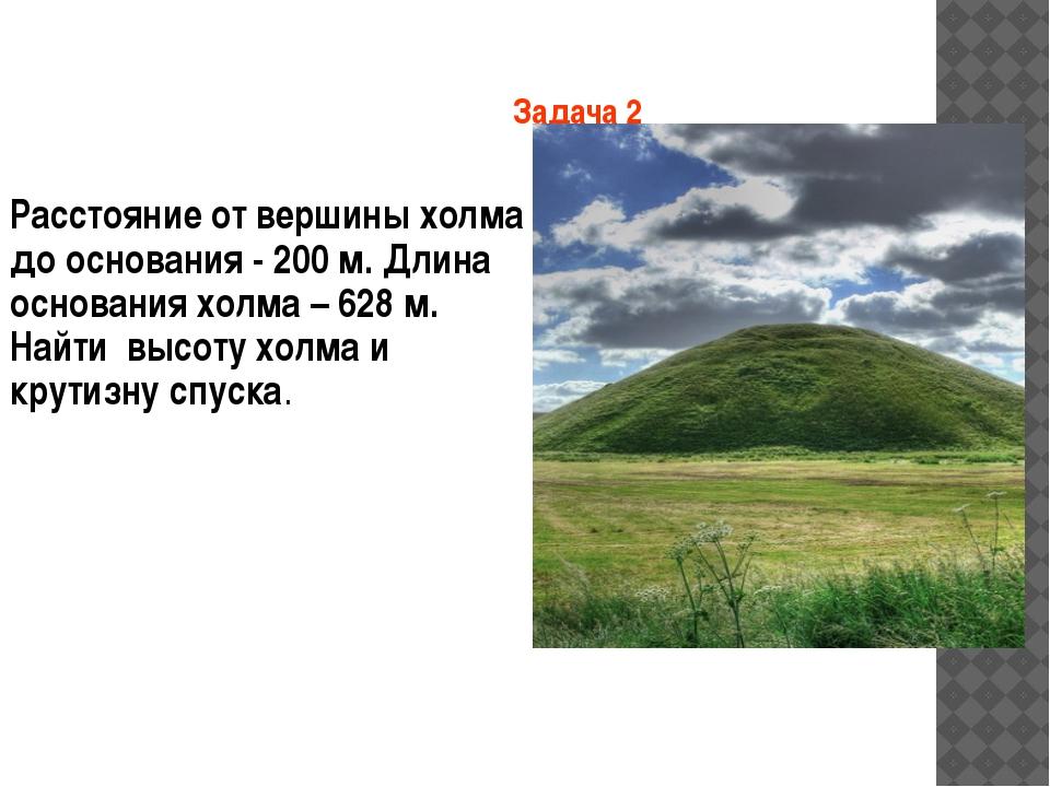 Задача 2 Расстояние от вершины холма до основания - 200 м. Длина основания хо...