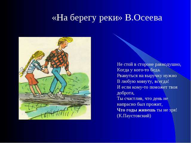 «На берегу реки» В.Осеева Не стой в стороне равнодушно, Когда у кого-то беда....