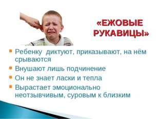 «ЕЖОВЫЕ РУКАВИЦЫ» Ребенку диктуют, приказывают, на нём срываются Внушают лишь