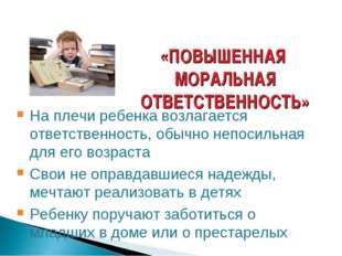 «ПОВЫШЕННАЯ МОРАЛЬНАЯ ОТВЕТСТВЕННОСТЬ» На плечи ребенка возлагается ответстве