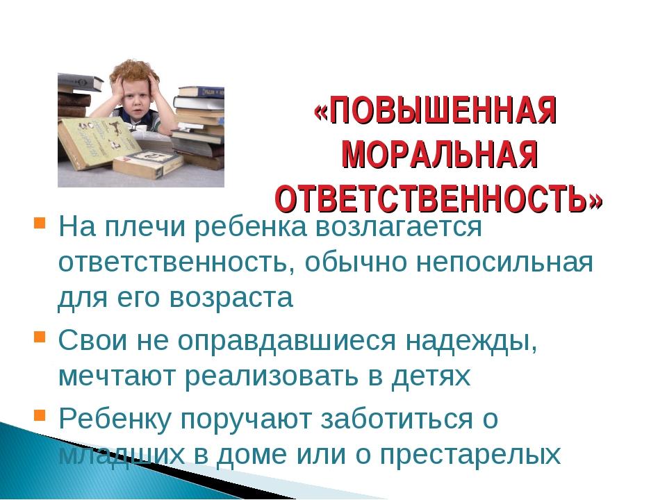 «ПОВЫШЕННАЯ МОРАЛЬНАЯ ОТВЕТСТВЕННОСТЬ» На плечи ребенка возлагается ответстве...