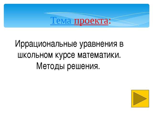 . Тема проекта: Иррациональные уравнения в школьном курсе математики. Методы...