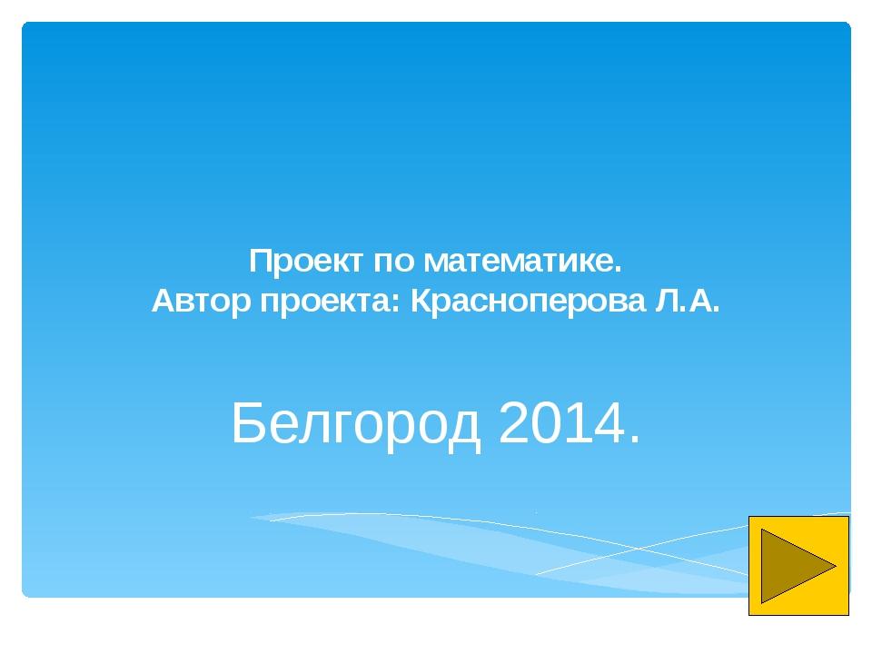 Проект по математике. Автор проекта: Красноперова Л.А. Белгород 2014.