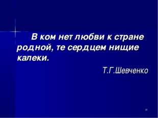 В ком нет любви к стране родной, те сердцем нищие калеки. Т.Г.Шевченко *