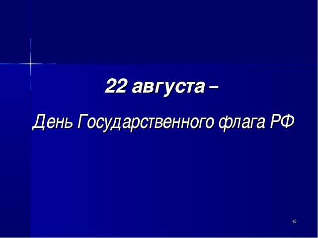 * 22 августа – День Государственного флага РФ