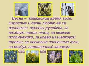 Весна – прекрасное время года. Взрослые и дети любят её за весеннюю песенку