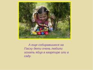А еще собиравшиеся на Пасху дети очень любили искать яйца в квартире или в с
