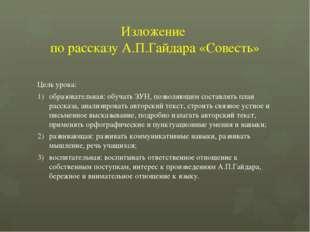 Изложение по рассказу А.П.Гайдара «Совесть» Цель урока: образовательная: обуч