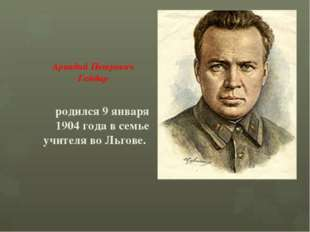 Аркадий Петрович Гайдар родился 9 января 1904 года в семье учителя во Льгове.