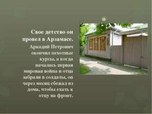 Свое детство он провел в Арзамасе. Аркадий Петрович окончил пехотные курсы,