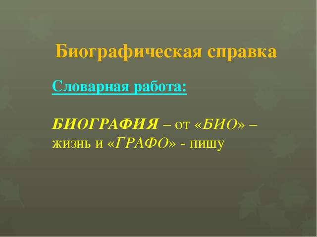 Биографическая справка Словарная работа: БИОГРАФИЯ – от «БИО» – жизнь и «ГРАФ...
