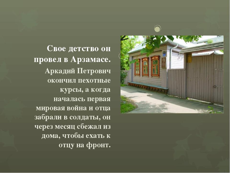 Свое детство он провел в Арзамасе. Аркадий Петрович окончил пехотные курсы,...