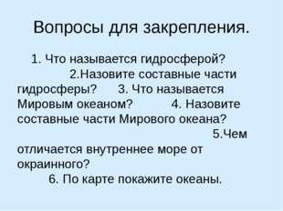 Вопросы для закрепления. 1. Что называется гидросферой? 2.Назовите составные