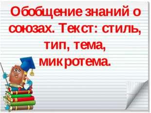 Обобщение знаний о союзах. Текст: стиль, тип, тема, микротема.