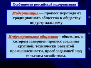 Особенности российской модернизации Модернизация — процесс перехода от традиц