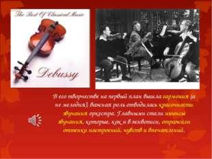 В его творчестве на первый план вышла гармония (а не мелодия), важная роль от