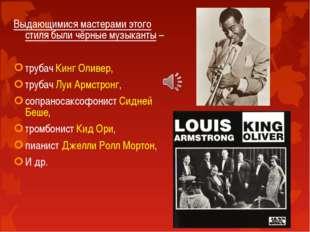 Выдающимися мастерами этого стиля были чёрные музыканты – трубач Кинг Оливер,