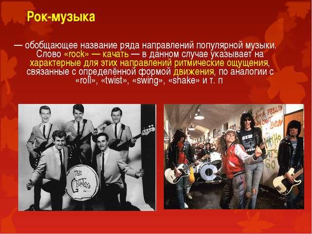 Рок-музыка — обобщающее название ряда направлений популярной музыки. Слово «...