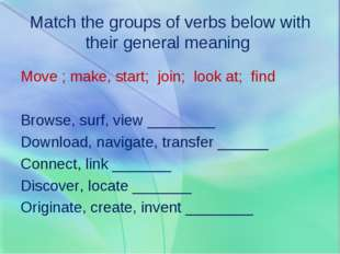 Match the groups of verbs below with their general meaning Move ; make, start