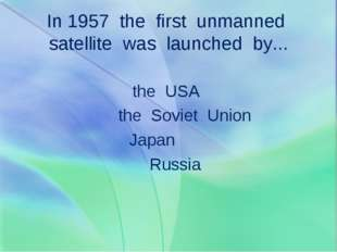 In 1957 the first unmanned satellite was launched by... the USA the Soviet Un