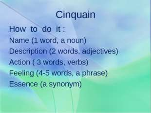 Cinquain How to do it : Name (1 word, a noun) Description (2 words, adjective