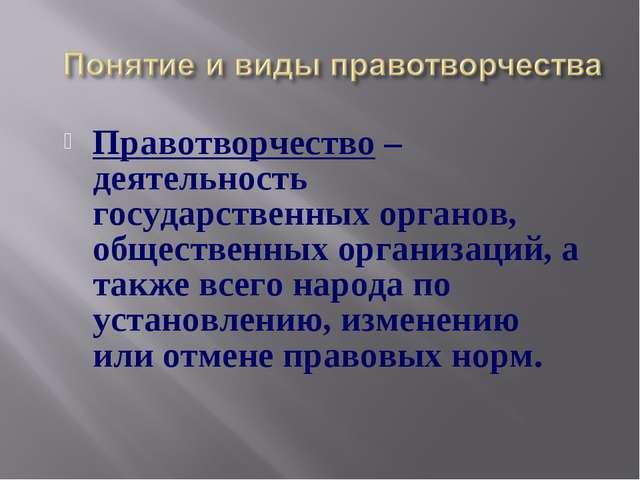 Правотворчество – деятельность государственных органов, общественных организа...