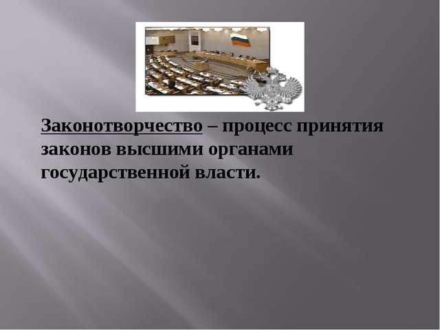 Законотворчество – процесс принятия законов высшими органами государственной...