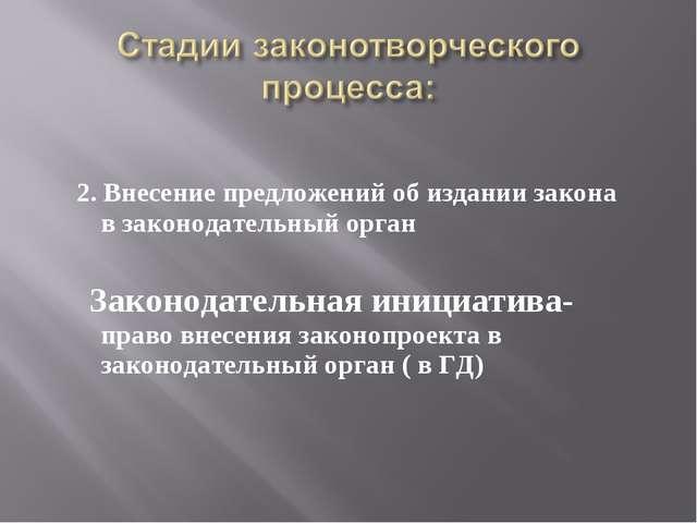 2. Внесение предложений об издании закона в законодательный орган Законодате...