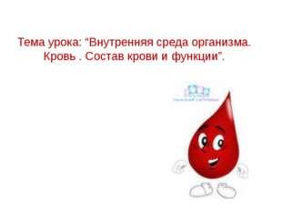 """Тема урока: """"Внутренняя среда организма. Кровь . Состав крови и функции""""."""