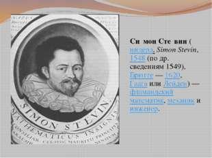 Си́мон Сте́вин (нидерл.Simon Stevin, 1548 (по др. сведениям 1549), Брюгге —