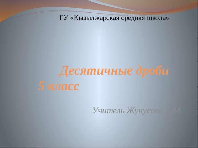 Десятичные дроби 5 класс ГУ «Кызылжарская средняя школа» Учитель Жунусова Д.М.