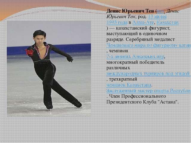 Денис Юрьевич Тен (каз. Денис Юрьевич Тен; род. 13 июня 1993 года в Алма-Ате,...