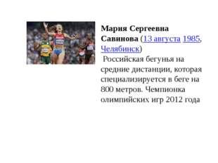 Мария Сергеевна Савинова(13 августа1985,Челябинск) Российская бегунья на