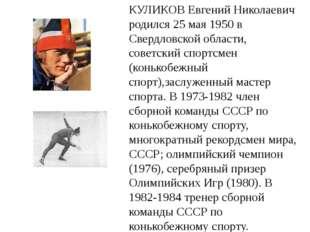 КУЛИКОВ Евгений Николаевич родился 25 мая 1950 в Свердловской области, советс
