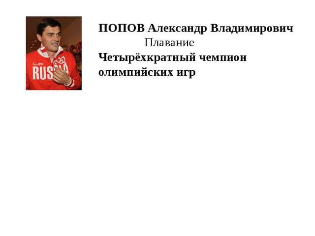 ПОПОВАлександр Владимирович Плавание Четырёхкратный чемпион олимпийских игр