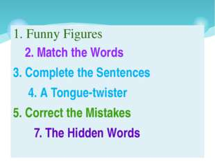 1. Funny Figures 2. Match the Words 3. Complete the Sentences 4. A Tongue-twi