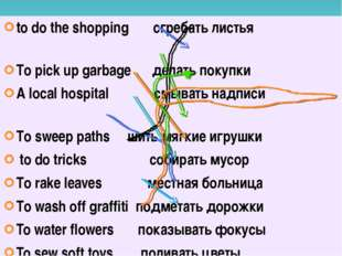 to do the shopping сгребать листья To pick up garbage делать покупки A local