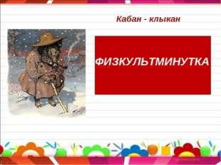 ФИЗКУЛЬТМИНУТКА Кабан - клыкан