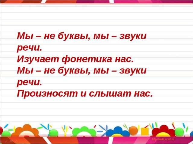 Мы – не буквы, мы – звуки речи. Изучает фонетика нас. Мы – не буквы, мы – зву...